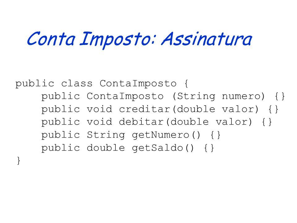 Conta Imposto: Assinatura public class ContaImposto { public ContaImposto (String numero) {} public void creditar(double valor) {} public void debitar(double valor) {} public String getNumero() {} public double getSaldo() {} }