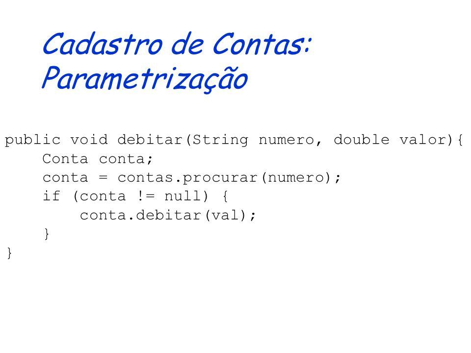 Cadastro de Contas: Parametrização public void cadastrar(Conta conta) { if (conta != null) { String numero = conta.getNumero(); if (!contas.existe(num
