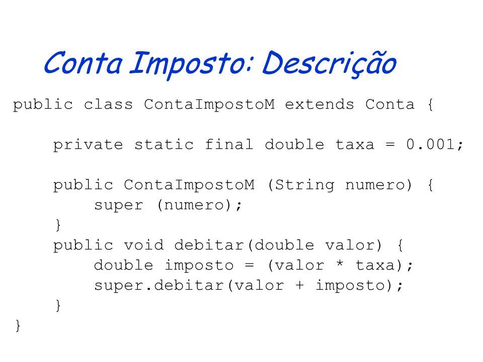 Conta Imposto: Descrição public class ContaImpostoM extends Conta { private static final double taxa = 0.001; public ContaImpostoM (String numero) { super (numero); } public void debitar(double valor) { double imposto = (valor * taxa); super.debitar(valor + imposto); }
