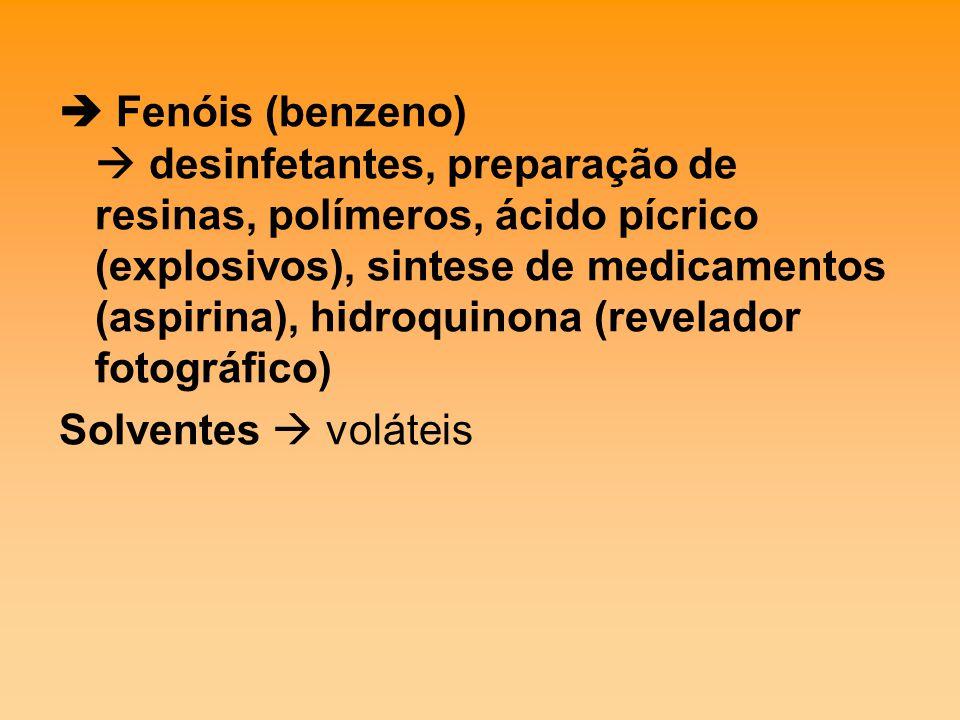  Fenóis (benzeno)  desinfetantes, preparação de resinas, polímeros, ácido pícrico (explosivos), sintese de medicamentos (aspirina), hidroquinona (revelador fotográfico) Solventes  voláteis