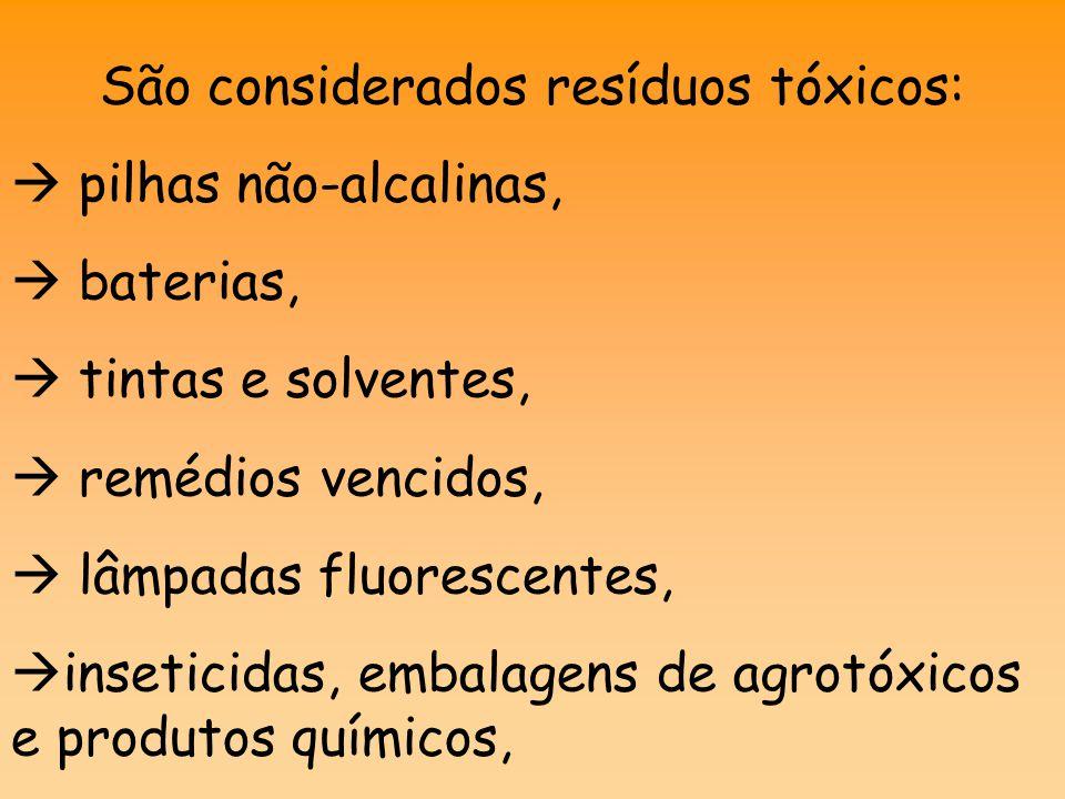 São considerados resíduos tóxicos:  pilhas não-alcalinas,  baterias,  tintas e solventes,  remédios vencidos,  lâmpadas fluorescentes,  inseticidas, embalagens de agrotóxicos e produtos químicos,