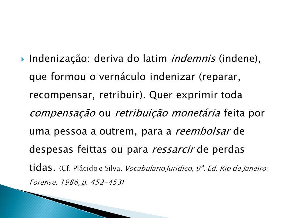  Indenização: deriva do latim indemnis (indene), que formou o vernáculo indenizar (reparar, recompensar, retribuir). Quer exprimir toda compensação o