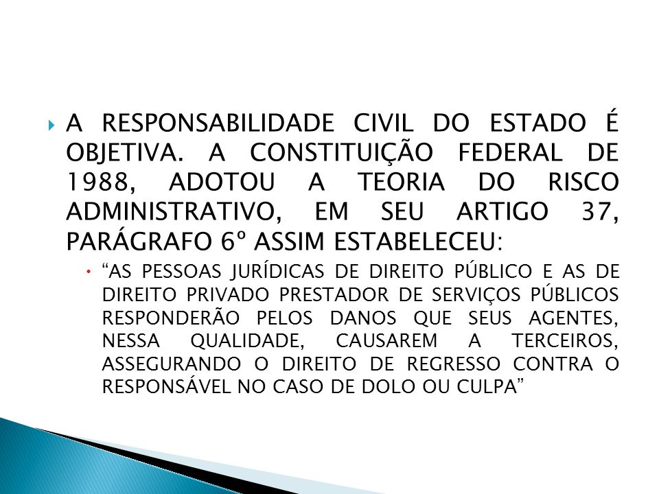  A RESPONSABILIDADE CIVIL DO ESTADO É OBJETIVA. A CONSTITUIÇÃO FEDERAL DE 1988, ADOTOU A TEORIA DO RISCO ADMINISTRATIVO, EM SEU ARTIGO 37, PARÁGRAFO