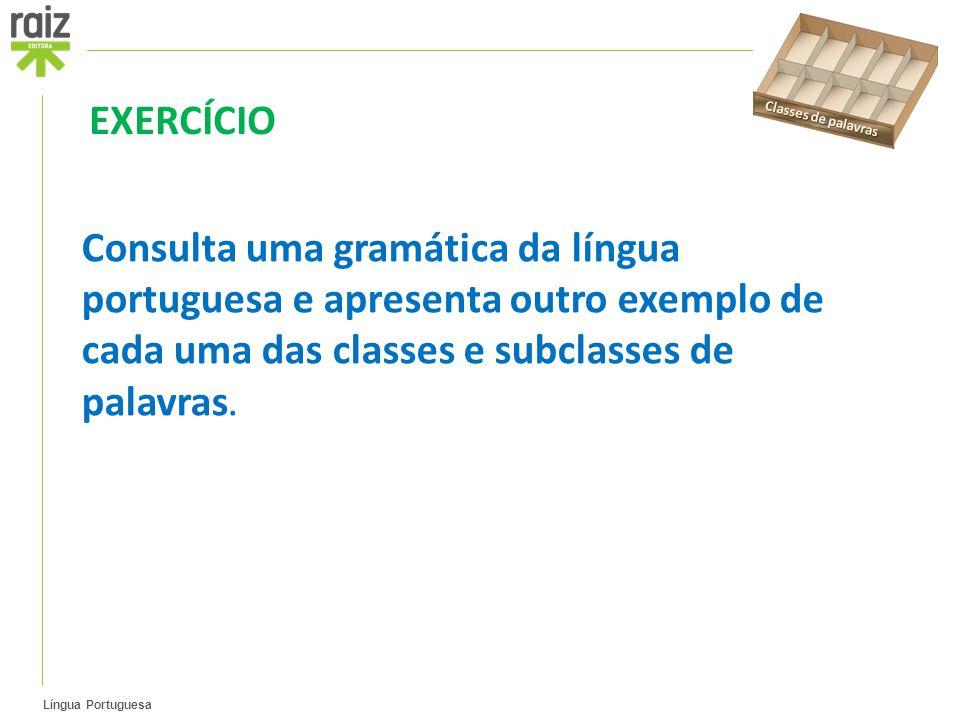 Língua Portuguesa Consulta uma gramática da língua portuguesa e apresenta outro exemplo de cada uma das classes e subclasses de palavras.
