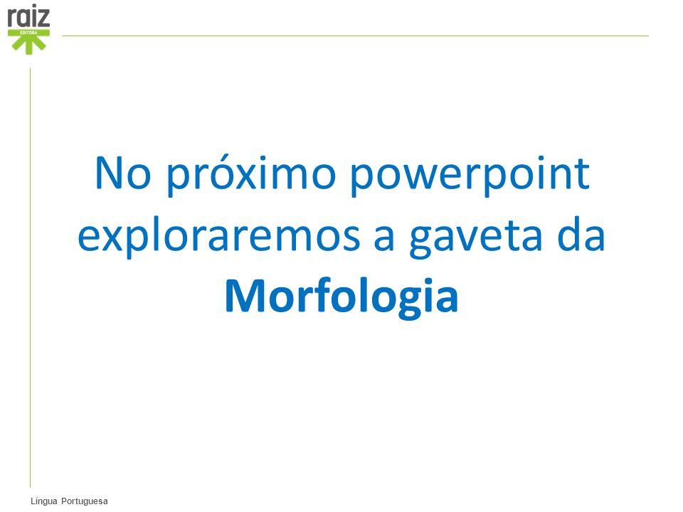 Língua Portuguesa No próximo powerpoint exploraremos a gaveta da Morfologia
