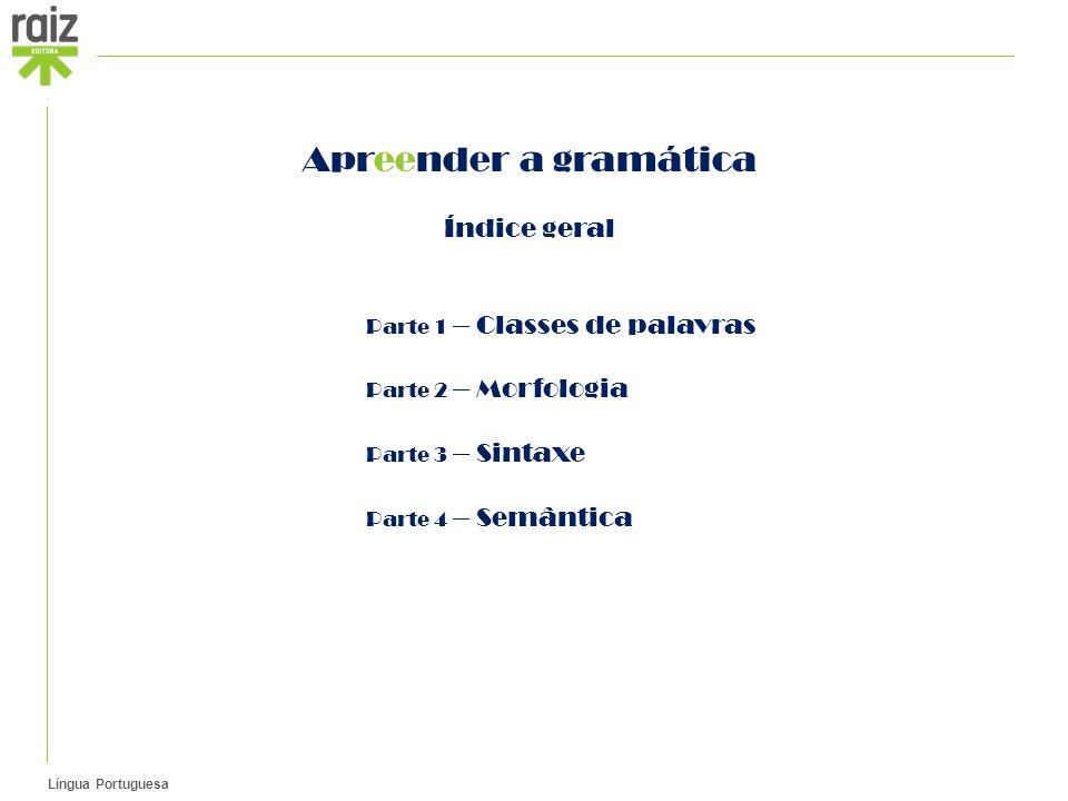 Língua Portuguesa Apreender a gramática Índice geral Parte 1 – Classes de palavras Parte 2 – Morfologia Parte 3 – Sintaxe Parte 4 – Semântica
