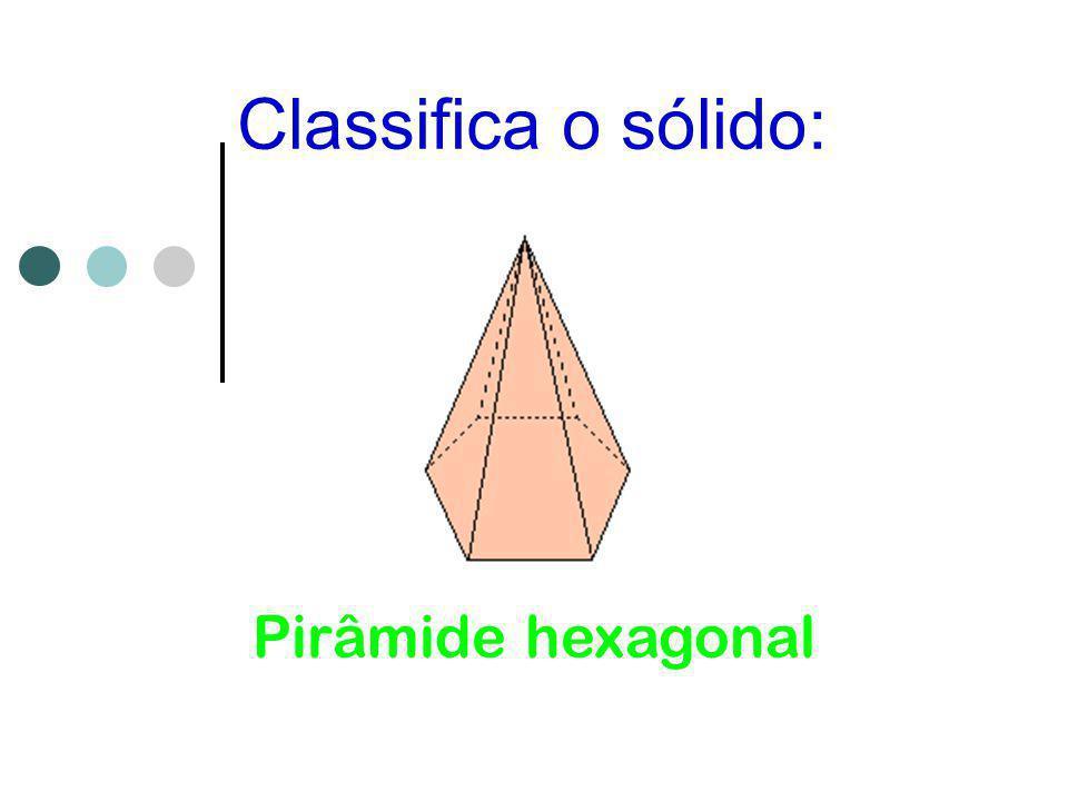 Classifica o sólido: Pirâmide hexagonal