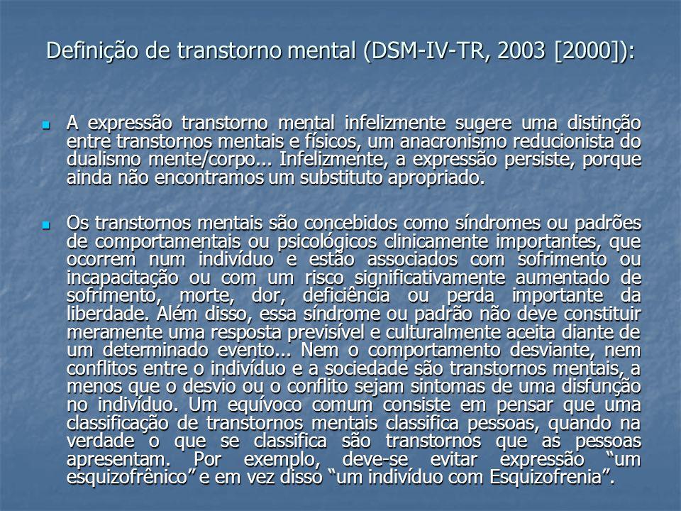 Definição de transtorno mental (DSM-IV-TR, 2003 [2000]): A expressão transtorno mental infelizmente sugere uma distinção entre transtornos mentais e físicos, um anacronismo reducionista do dualismo mente/corpo...