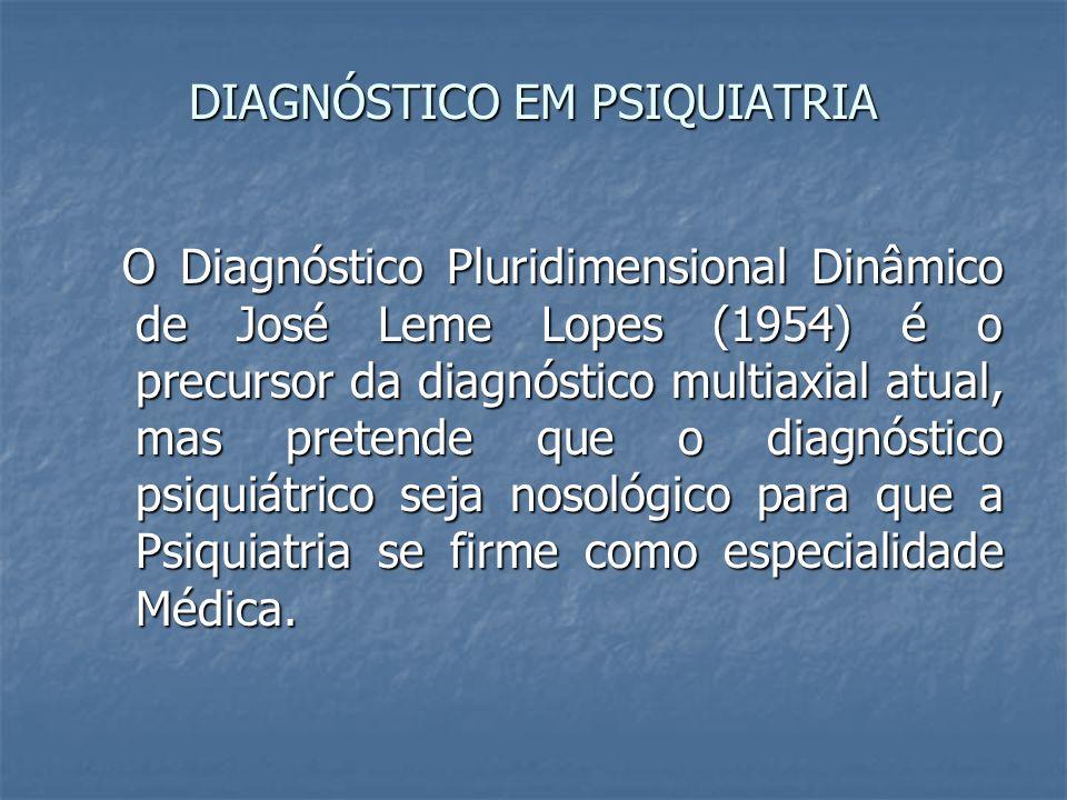 DIAGNÓSTICO EM PSIQUIATRIA O Diagnóstico Pluridimensional Dinâmico de José Leme Lopes (1954) é o precursor da diagnóstico multiaxial atual, mas preten