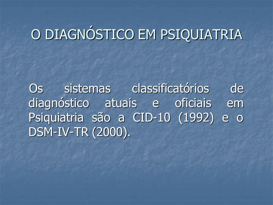 O DIAGNÓSTICO EM PSIQUIATRIA Os sistemas classificatórios de diagnóstico atuais e oficiais em Psiquiatria são a CID-10 (1992) e o DSM-IV-TR (2000). Os