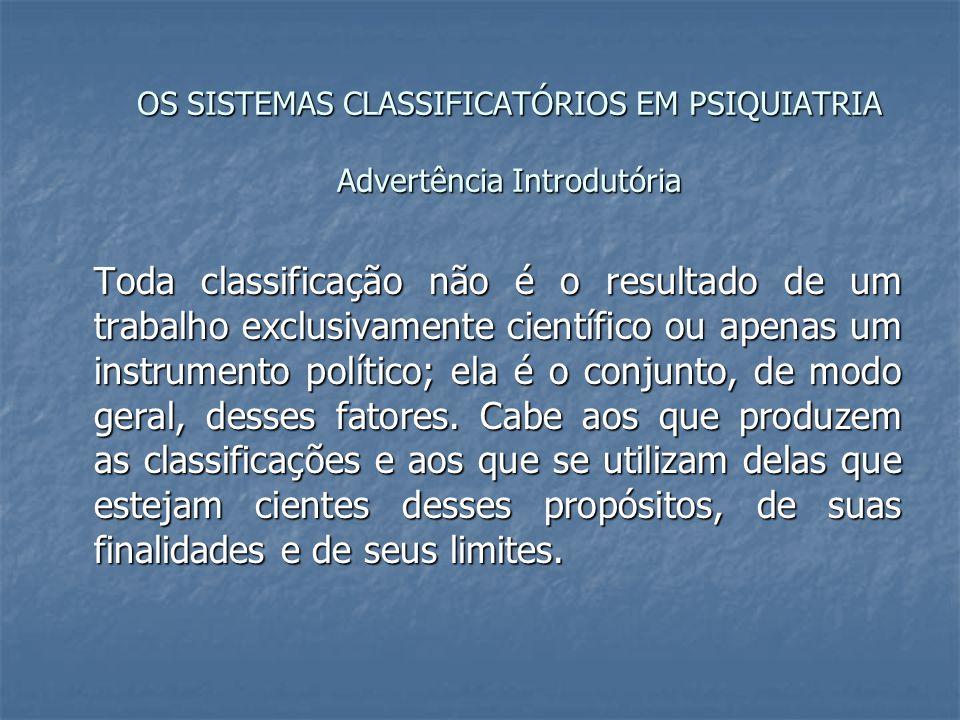 OS SISTEMAS CLASSIFICATÓRIOS EM PSIQUIATRIA Advertência Introdutória Toda classificação não é o resultado de um trabalho exclusivamente científico ou apenas um instrumento político; ela é o conjunto, de modo geral, desses fatores.