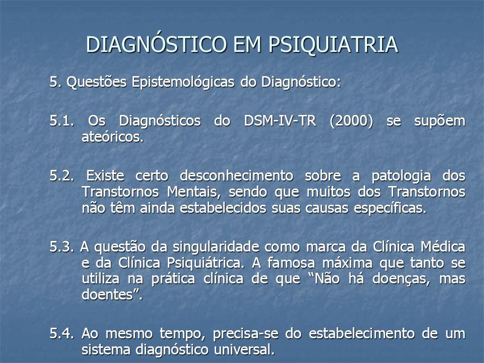DIAGNÓSTICO EM PSIQUIATRIA 5. Questões Epistemológicas do Diagnóstico: 5.1. Os Diagnósticos do DSM-IV-TR (2000) se supõem ateóricos. 5.2. Existe certo