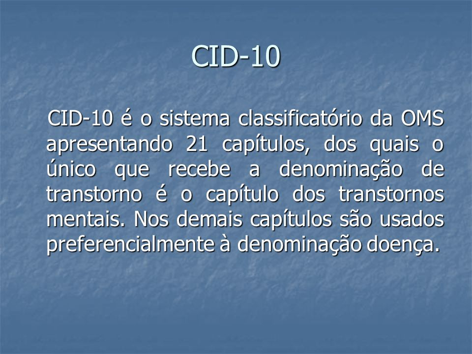 CID-10 CID-10 é o sistema classificatório da OMS apresentando 21 capítulos, dos quais o único que recebe a denominação de transtorno é o capítulo dos transtornos mentais.