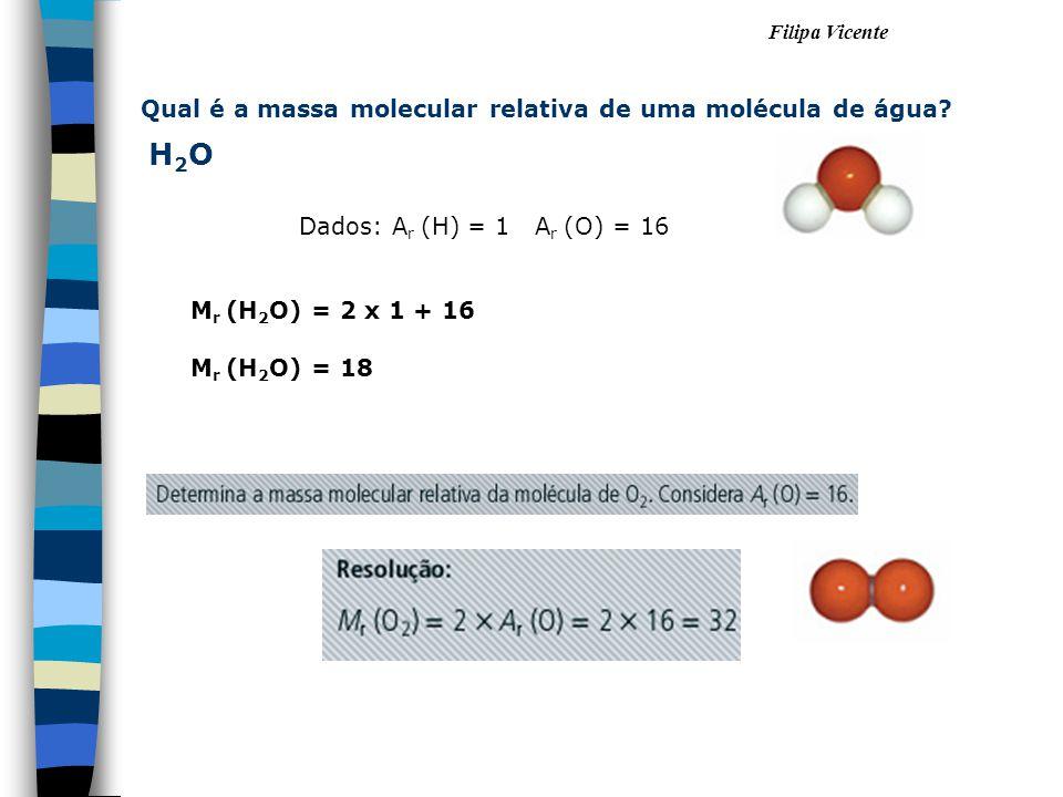 Filipa Vicente Dados: A r (H) = 1 A r (O) = 16 Qual é a massa molecular relativa de uma molécula de água? H2OH2O M r (H 2 O) = 2 x 1 + 16 M r (H 2 O)