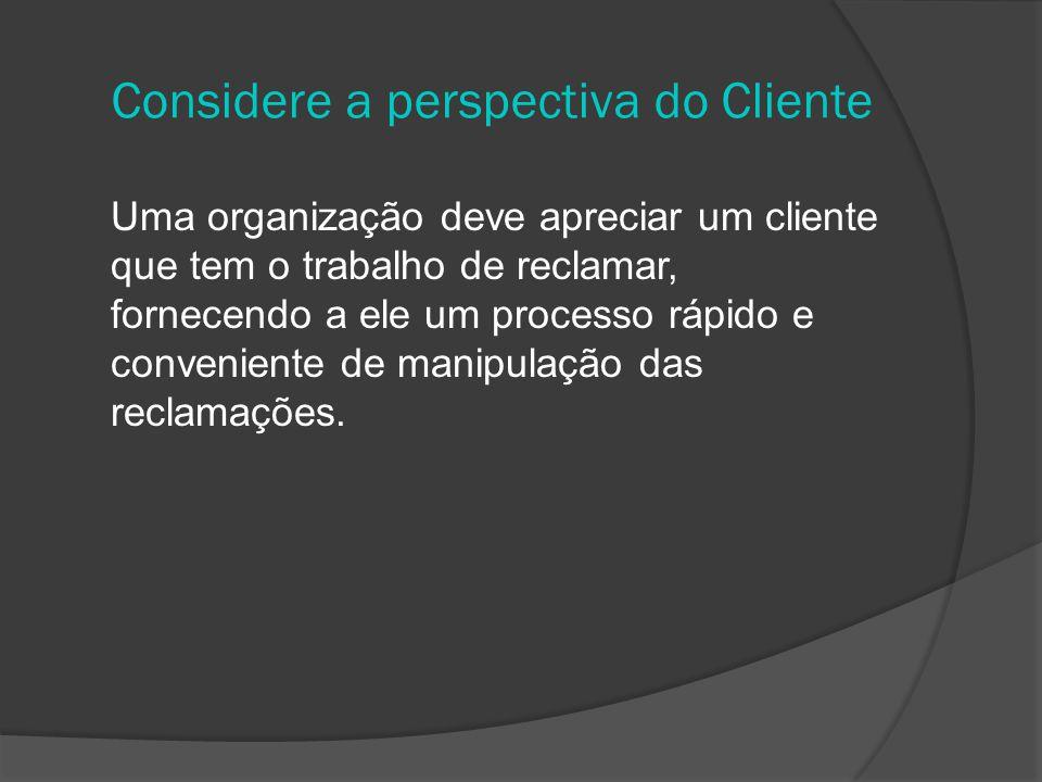 Considere a perspectiva do Cliente Uma organização deve apreciar um cliente que tem o trabalho de reclamar, fornecendo a ele um processo rápido e conveniente de manipulação das reclamações.