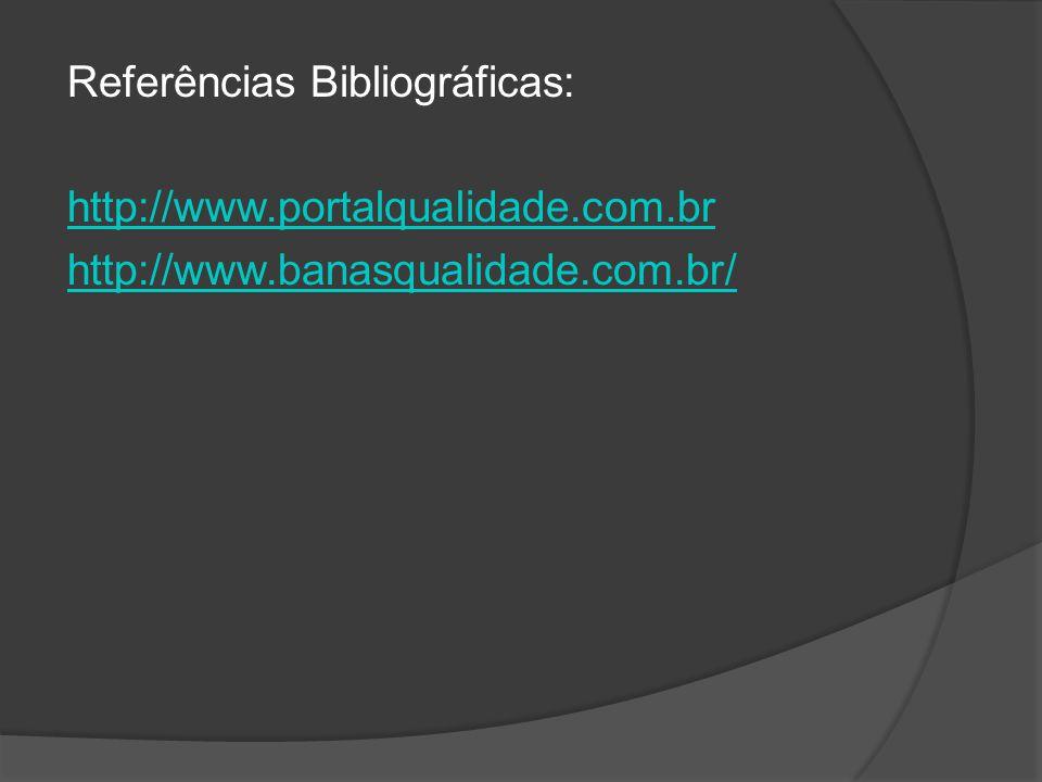 Referências Bibliográficas: http://www.portalqualidade.com.br http://www.banasqualidade.com.br/
