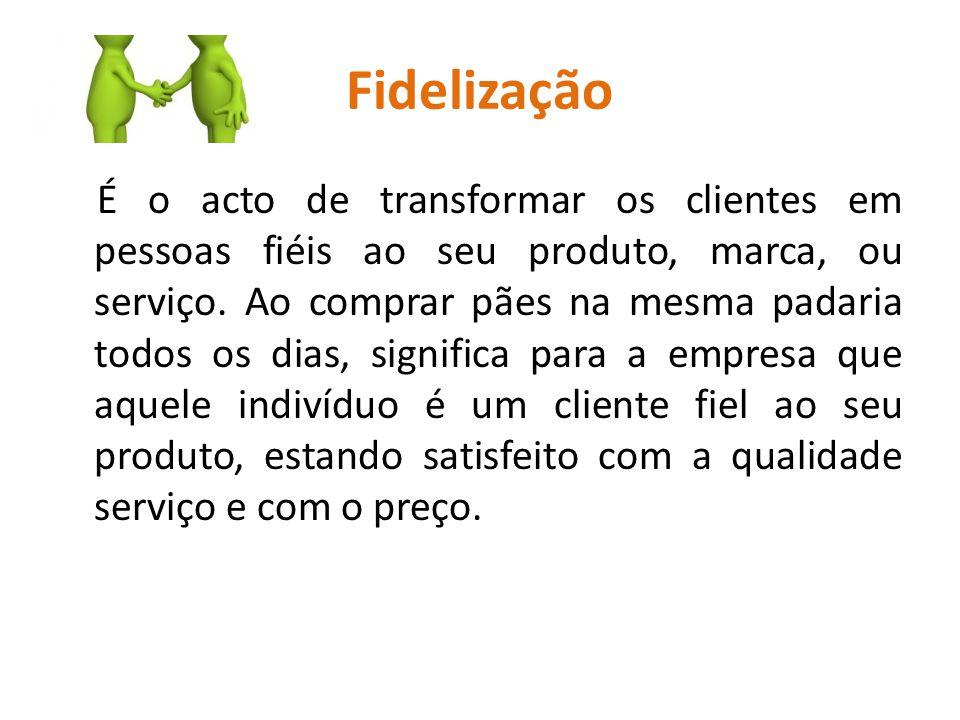Fidelização É o acto de transformar os clientes em pessoas fiéis ao seu produto, marca, ou serviço. Ao comprar pães na mesma padaria todos os dias, si