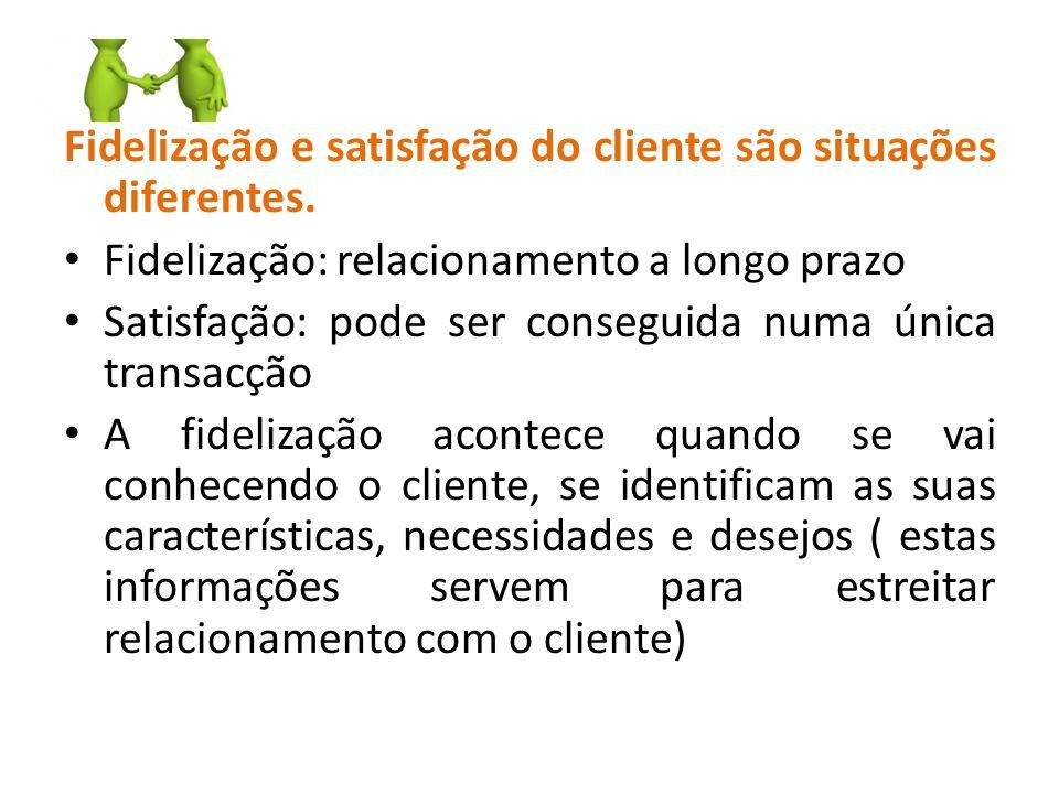 Fidelização e satisfação do cliente são situações diferentes. Fidelização: relacionamento a longo prazo Satisfação: pode ser conseguida numa única tra