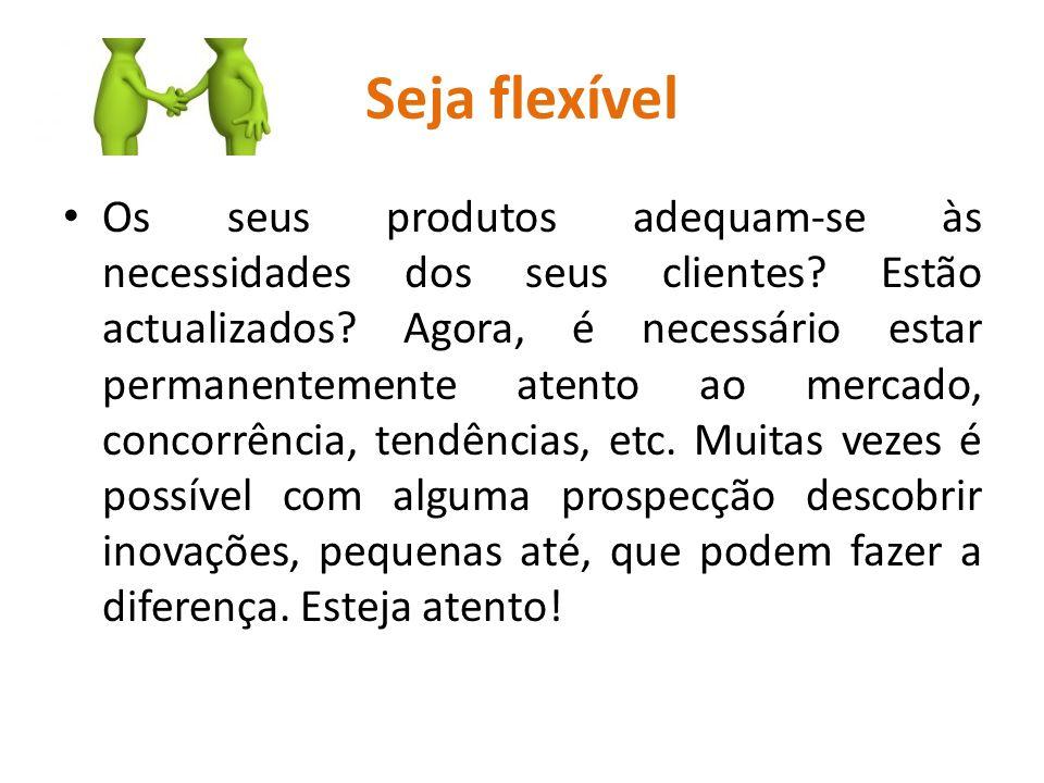 Seja flexível Os seus produtos adequam-se às necessidades dos seus clientes? Estão actualizados? Agora, é necessário estar permanentemente atento ao m