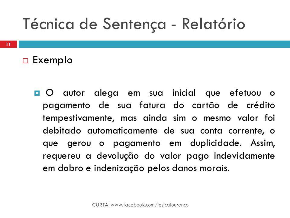 Técnica de Sentença - Relatório CURTA! www.facebook.com/jesicalourenco 11  Exemplo  O autor alega em sua inicial que efetuou o pagamento de sua fatu