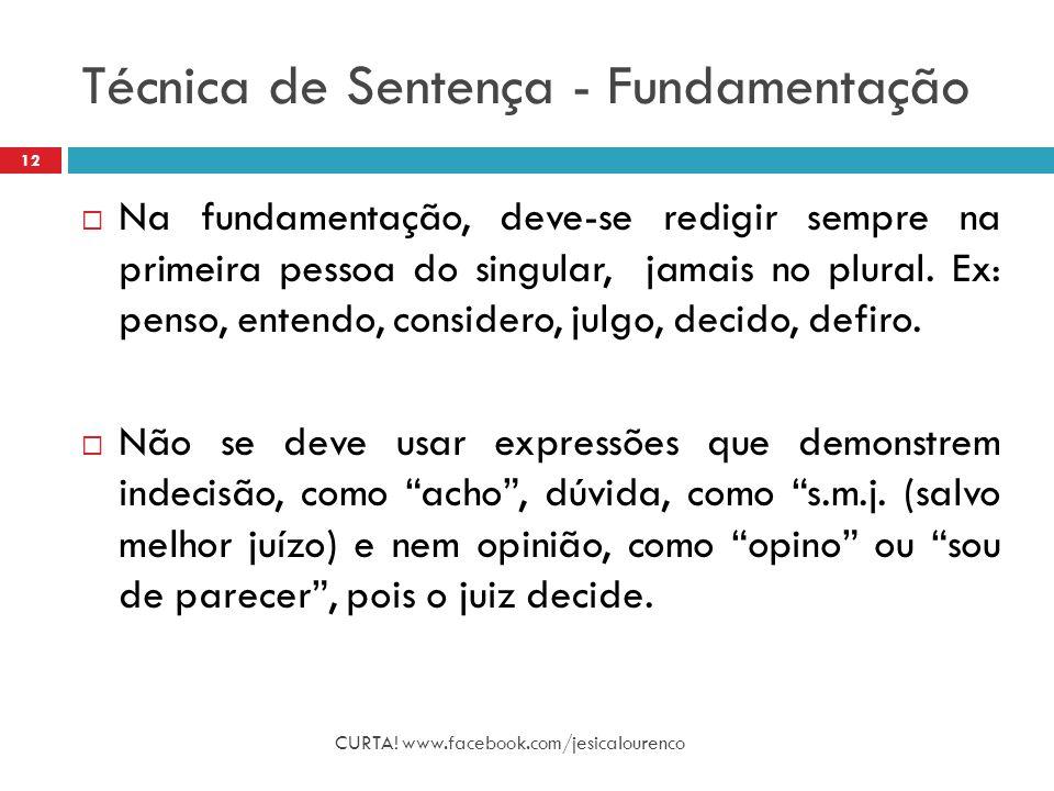 Técnica de Sentença - Fundamentação CURTA! www.facebook.com/jesicalourenco 12  Na fundamentação, deve-se redigir sempre na primeira pessoa do singula