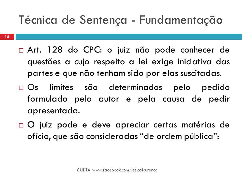 Técnica de Sentença - Fundamentação CURTA! www.facebook.com/jesicalourenco 15  Art. 128 do CPC: o juiz não pode conhecer de questões a cujo respeito