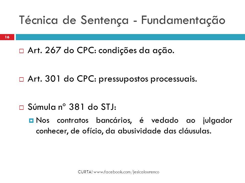 Técnica de Sentença - Fundamentação CURTA! www.facebook.com/jesicalourenco 16  Art. 267 do CPC: condições da ação.  Art. 301 do CPC: pressupostos pr