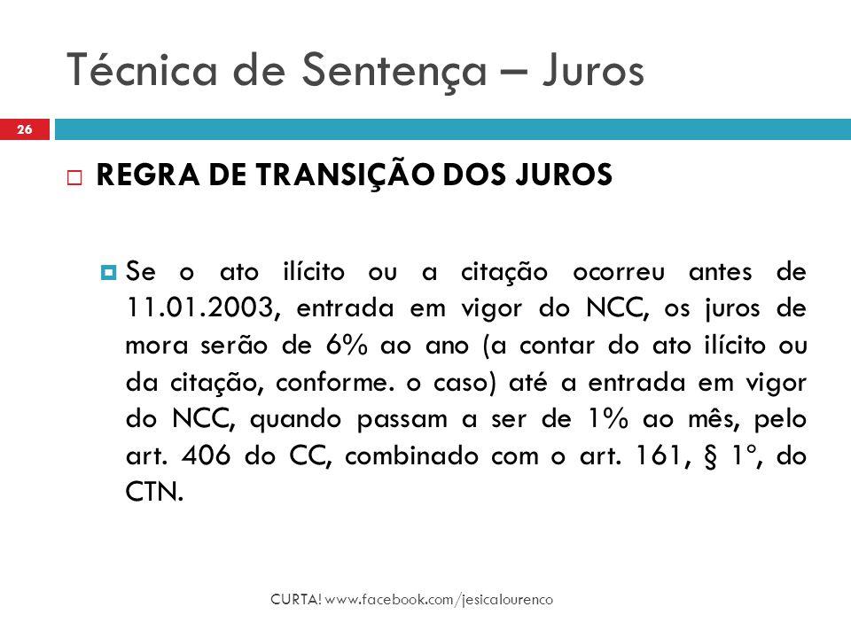 Técnica de Sentença – Juros CURTA! www.facebook.com/jesicalourenco 26  REGRA DE TRANSIÇÃO DOS JUROS  Se o ato ilícito ou a citação ocorreu antes de