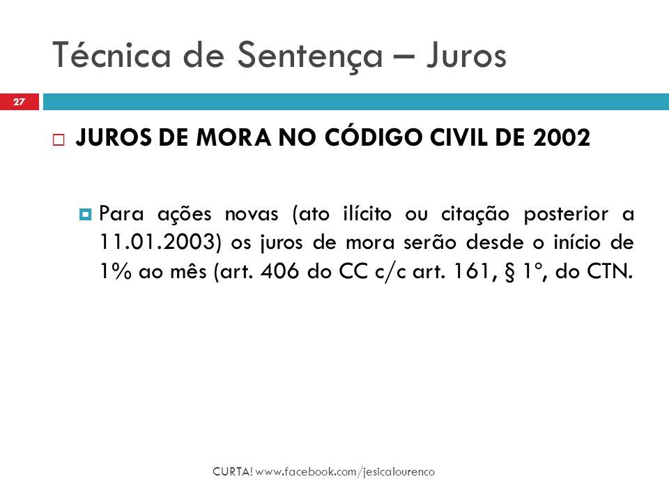 Técnica de Sentença – Juros CURTA! www.facebook.com/jesicalourenco 27  JUROS DE MORA NO CÓDIGO CIVIL DE 2002  Para ações novas (ato ilícito ou citaç