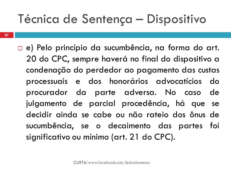 Técnica de Sentença – Dispositivo CURTA! www.facebook.com/jesicalourenco 37  e) Pelo princípio da sucumbência, na forma do art. 20 do CPC, sempre hav