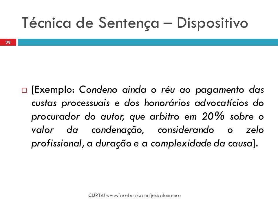 Técnica de Sentença – Dispositivo CURTA! www.facebook.com/jesicalourenco 38  [Exemplo: Condeno ainda o réu ao pagamento das custas processuais e dos