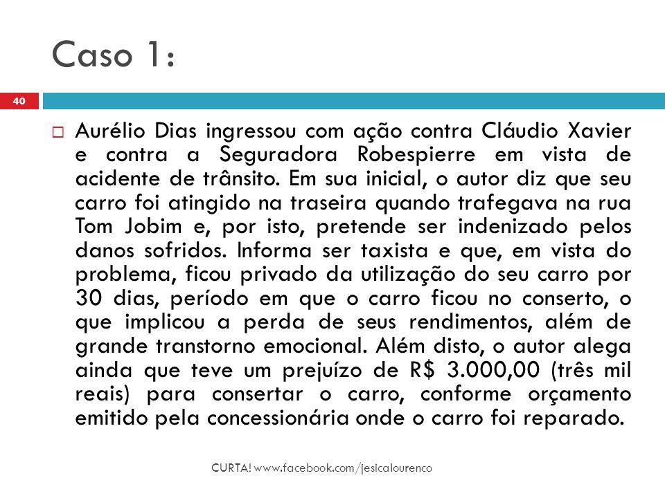 Caso 1: CURTA! www.facebook.com/jesicalourenco 40  Aurélio Dias ingressou com ação contra Cláudio Xavier e contra a Seguradora Robespierre em vista d