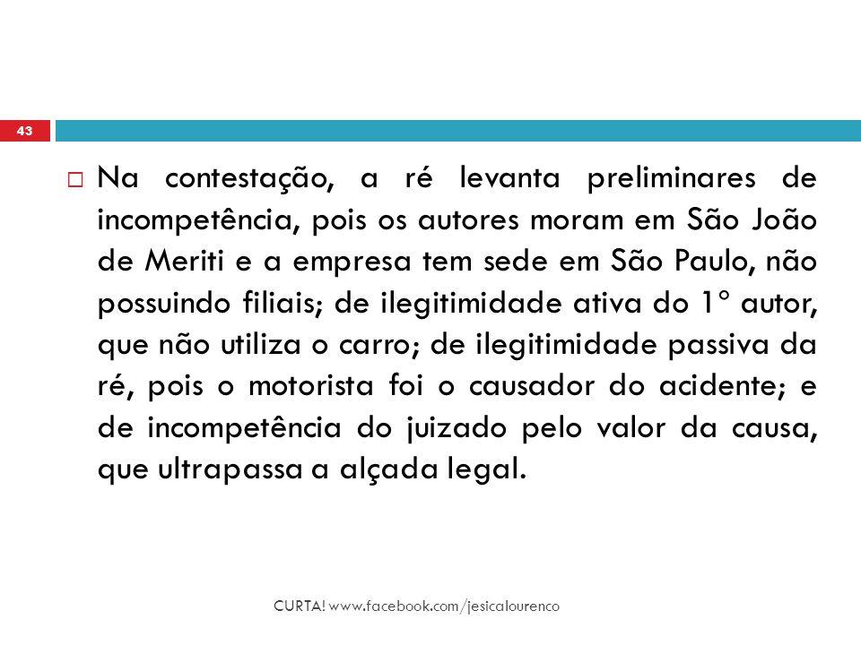 CURTA! www.facebook.com/jesicalourenco 43  Na contestação, a ré levanta preliminares de incompetência, pois os autores moram em São João de Meriti e