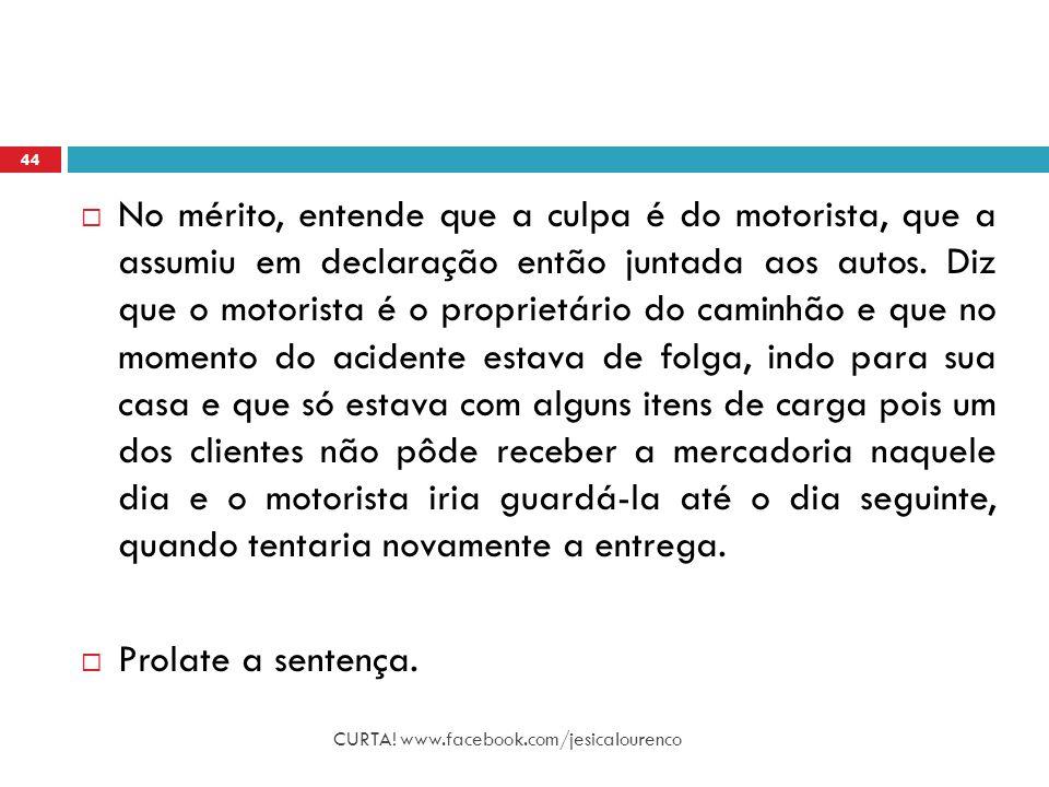 CURTA! www.facebook.com/jesicalourenco 44  No mérito, entende que a culpa é do motorista, que a assumiu em declaração então juntada aos autos. Diz qu