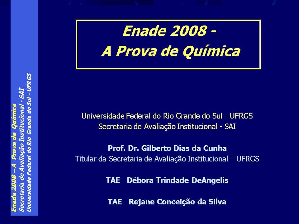 Enade 2008 – A Prova de Química Secretaria de Avaliação Institucional - SAI Universidade Federal do Rio Grande do Sul - UFRGS Exame aplicado tanto aos ingressantes, como aos concluintes de cada curso São 40 questões, a resolver em 4h00min.