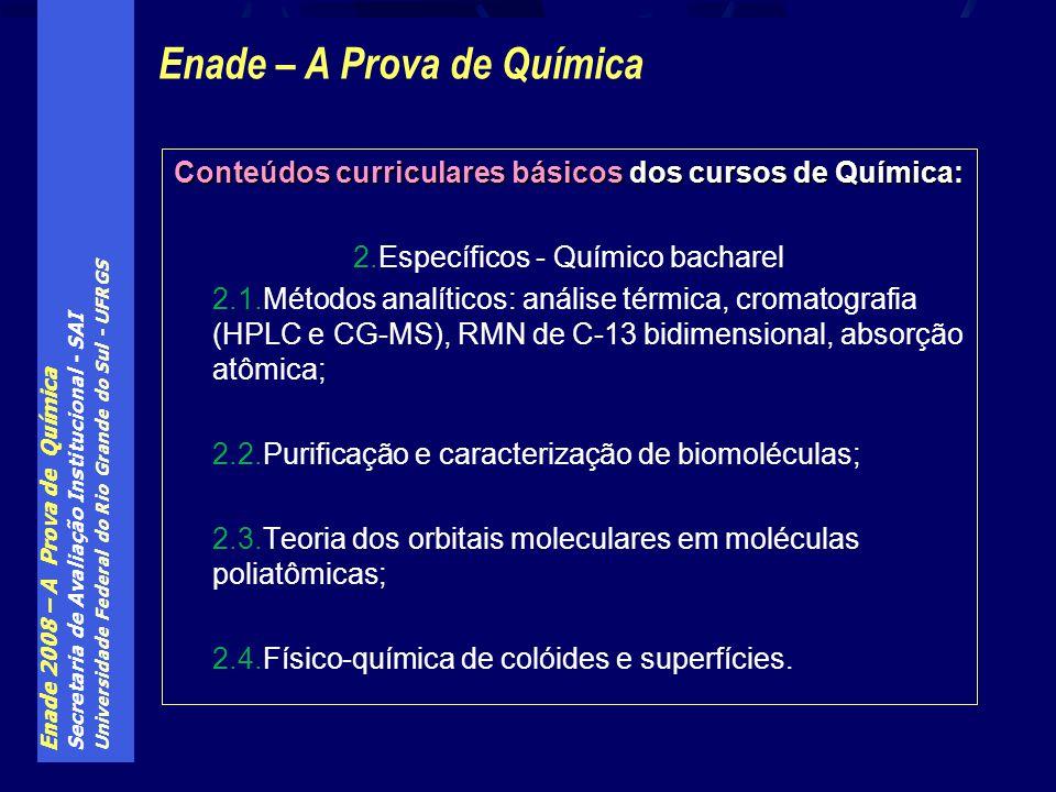 Enade 2008 – A Prova de Química Secretaria de Avaliação Institucional - SAI Universidade Federal do Rio Grande do Sul - UFRGS Conteúdos curriculares básicos dos cursos de Química: 2.Específicos - Químico bacharel 2.1.Métodos analíticos: análise térmica, cromatografia (HPLC e CG-MS), RMN de C-13 bidimensional, absorção atômica; 2.2.Purificação e caracterização de biomoléculas; 2.3.Teoria dos orbitais moleculares em moléculas poliatômicas; 2.4.Físico-química de colóides e superfícies.