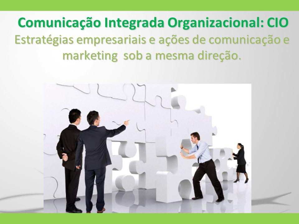Comunicação Integrada Organizacional: CIO Estratégias empresariais e ações de comunicação e marketing sob a mesma direção.