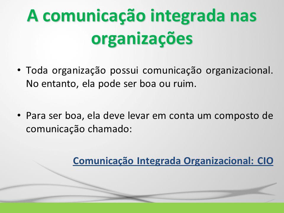 A comunicação integrada nas organizações Toda organização possui comunicação organizacional. No entanto, ela pode ser boa ou ruim. Para ser boa, ela d