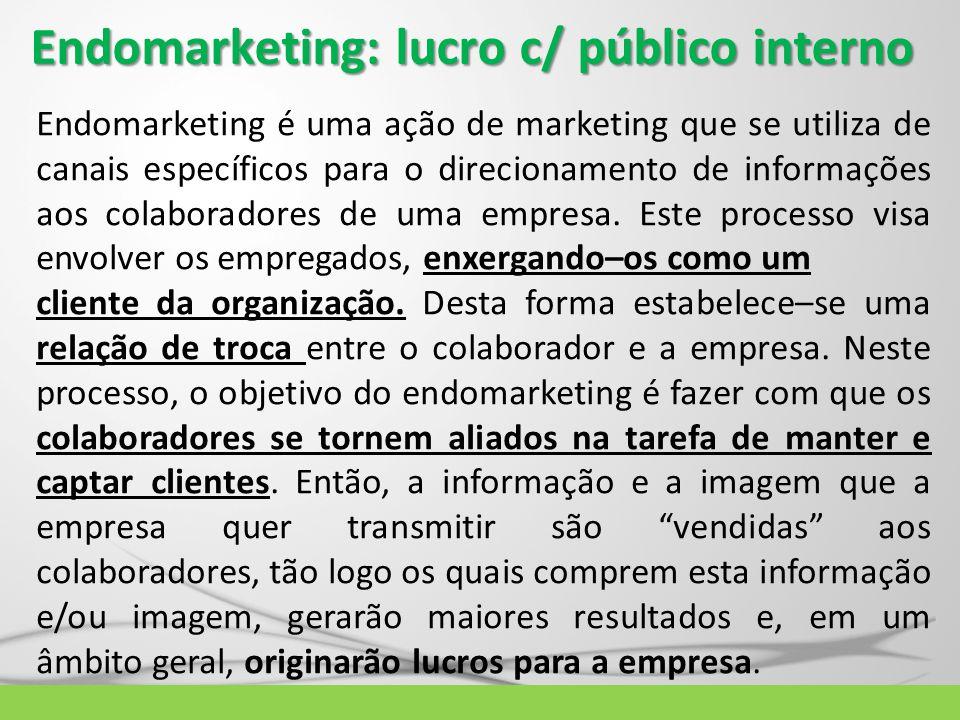 Endomarketing: lucro c/ público interno Endomarketing é uma ação de marketing que se utiliza de canais específicos para o direcionamento de informaçõe