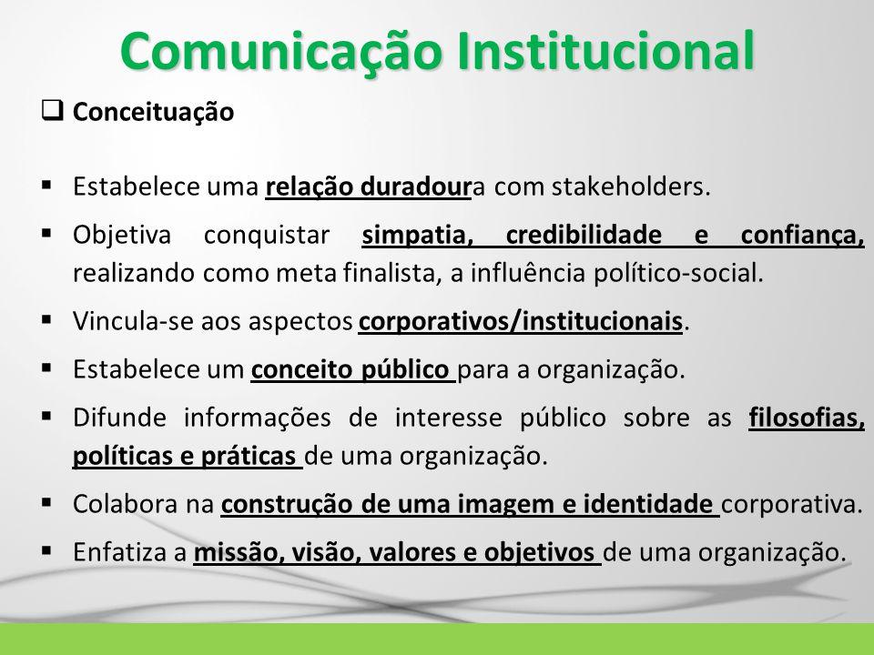 Comunicação Institucional  Conceituação  Estabelece uma relação duradoura com stakeholders.  Objetiva conquistar simpatia, credibilidade e confianç