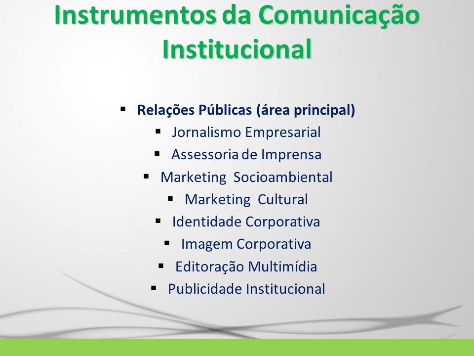 Instrumentos da Comunicação Institucional  Relações Públicas (área principal)  Jornalismo Empresarial  Assessoria de Imprensa  Marketing Socioambi