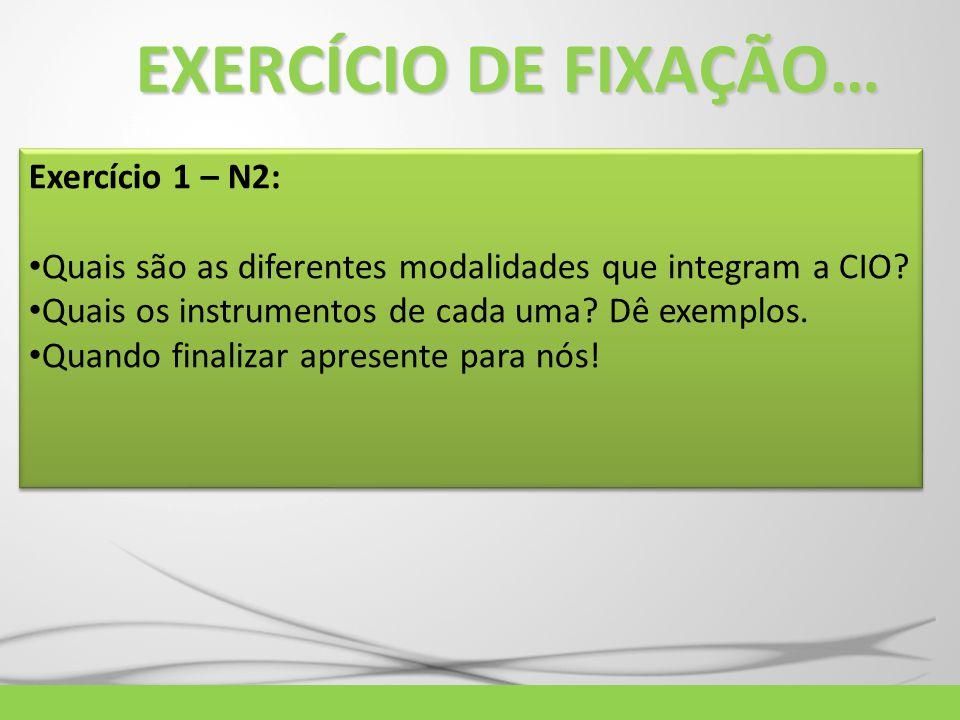 EXERCÍCIO DE FIXAÇÃO… Exercício 1 – N2: Quais são as diferentes modalidades que integram a CIO? Quais os instrumentos de cada uma? Dê exemplos. Quando