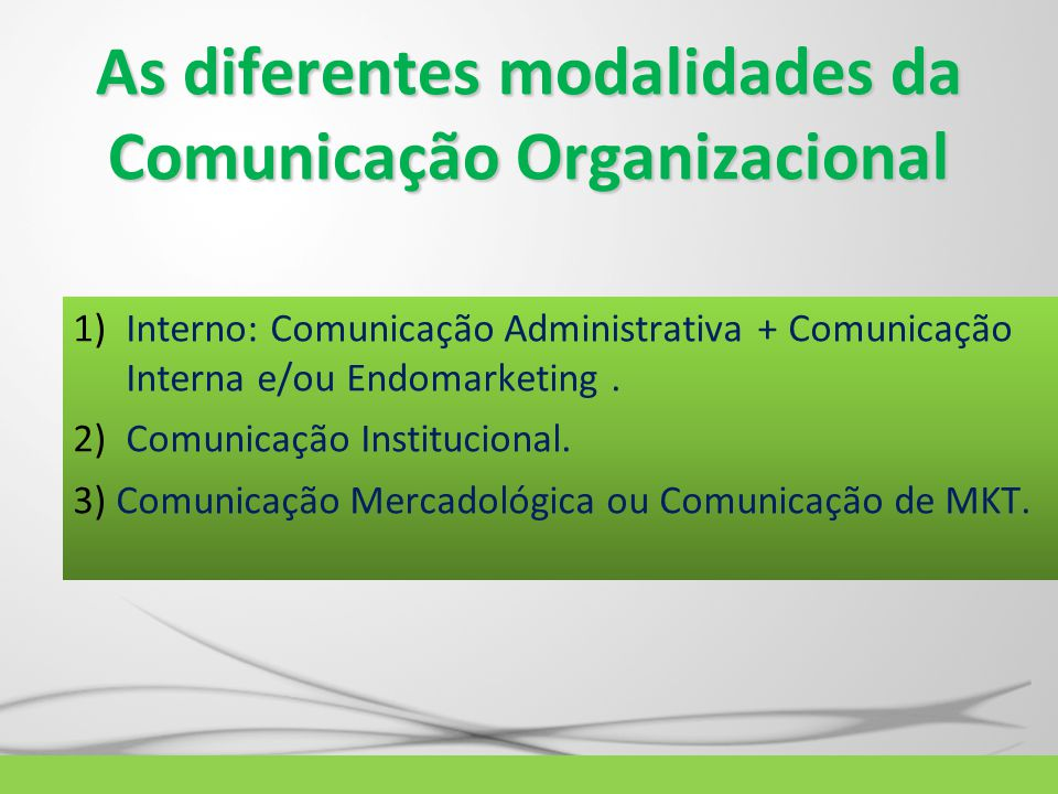 As diferentes modalidades da Comunicação Organizacional 1)Interno: Comunicação Administrativa + Comunicação Interna e/ou Endomarketing. 2)Comunicação