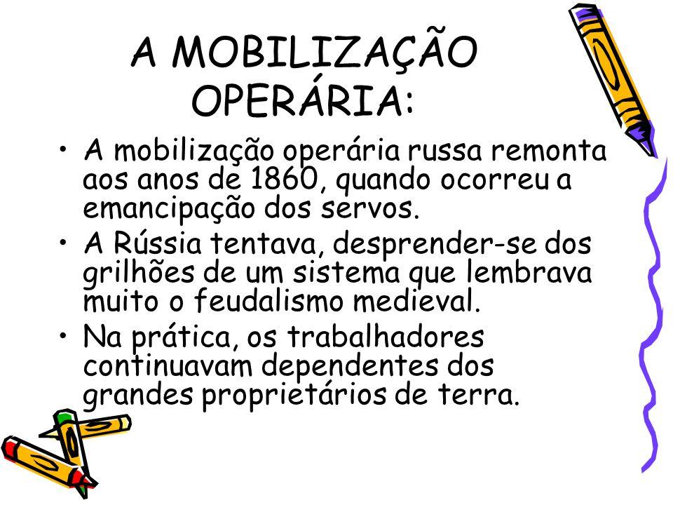 A MOBILIZAÇÃO OPERÁRIA: A mobilização operária russa remonta aos anos de 1860, quando ocorreu a emancipação dos servos. A Rússia tentava, desprender-s