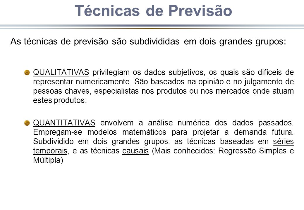 Técnicas de Previsão As técnicas de previsão são subdivididas em dois grandes grupos: QUALITATIVAS privilegiam os dados subjetivos, os quais são difíc