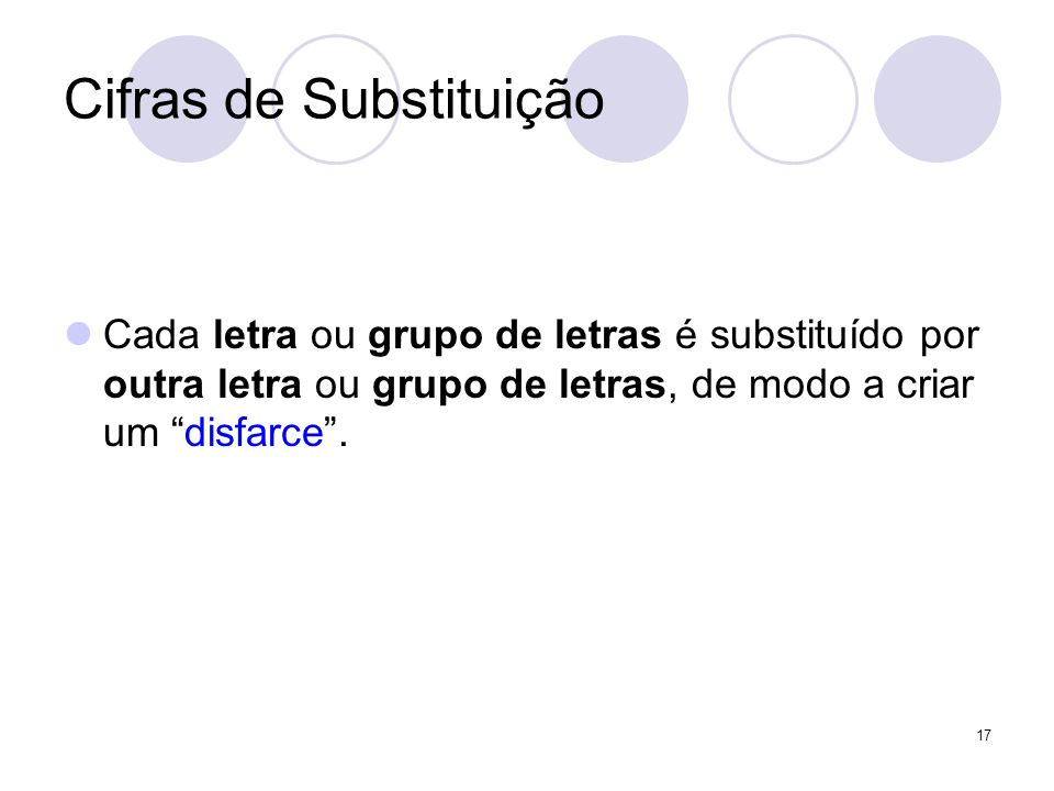 Cifras de Substituição Cada letra ou grupo de letras é substituído por outra letra ou grupo de letras, de modo a criar um disfarce .