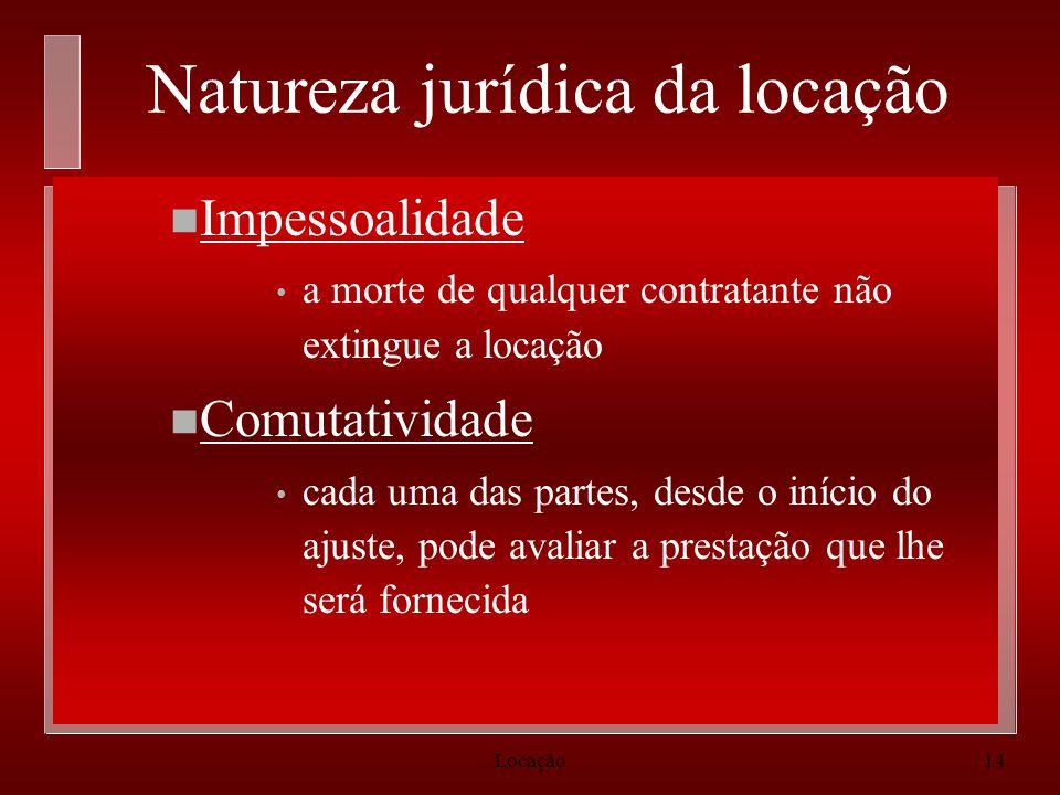 Locação14 Natureza jurídica da locação n Impessoalidade a morte de qualquer contratante não extingue a locação n Comutatividade cada uma das partes, d