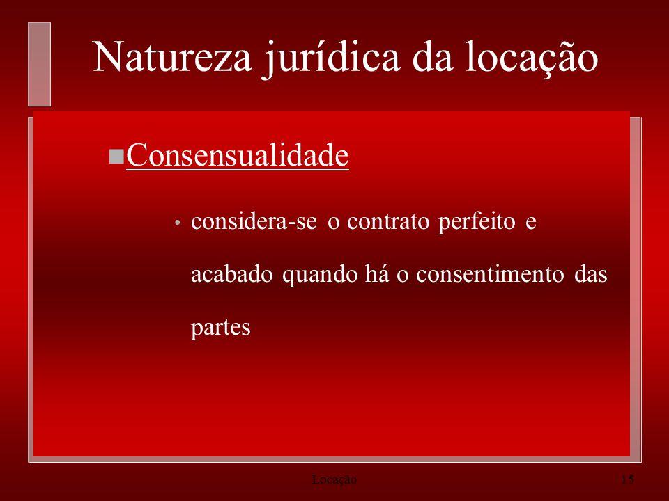 Locação15 Natureza jurídica da locação n Consensualidade considera-se o contrato perfeito e acabado quando há o consentimento das partes