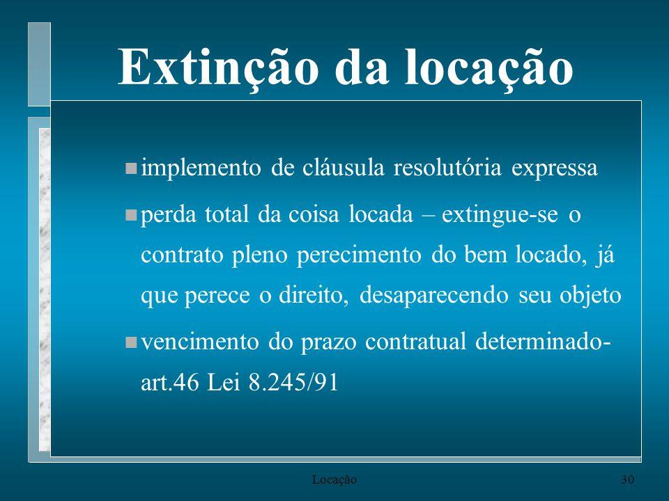 Locação30 Extinção da locação n implemento de cláusula resolutória expressa n perda total da coisa locada – extingue-se o contrato pleno perecimento d