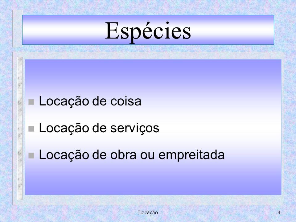 Locação4 Espécies n Locação de coisa n Locação de serviços n Locação de obra ou empreitada